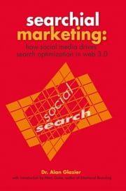 Searchial Marketing: - How Social Media Drives Search Optimization in Web 3.0 ebook by Dr. Alan Glazier