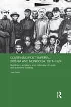 Governing Post-Imperial Siberia and Mongolia, 1911–1924 ebook by Ivan Sablin