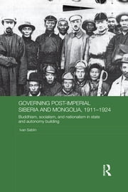 Governing Post-Imperial Siberia and Mongolia, 1911–1924 - Buddhism, Socialism and Nationalism in State and Autonomy Building ebook by Ivan Sablin