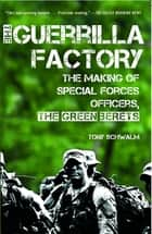 The Guerrilla Factory - The Making of Special Forces Officers, the Green Berets ebook by Tony Schwalm