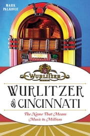 Wurlitzer of Cincinnati - The Name That Means Music To Millions ebook by Mark Palkovic