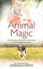 Animal Magic - The Extraordinary Proof of Our Pets' Intuition and Unconditional Love for Us ebook by Gordon Smith