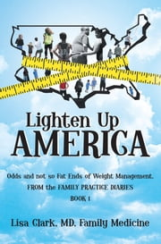 Lighten Up, America - Odds and Not-So-Fat Ends of Weight Management ebook by Lisa Clark, MD, Family Medicine