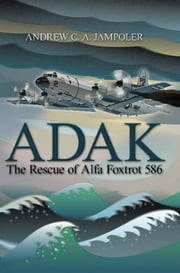 Adak - The Rescue of Alfa Foxtrot 586 ebook by Andrew C. A. Jampoler