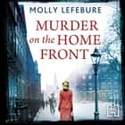 Murder on the Home Front - A True Story of Morgues, Murderers and Mysteries in the Blitz audiobook by Molly Lefebure