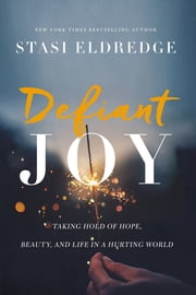 Defiant Joy - Taking Hold of Hope, Beauty, and Life in a Hurting World ebook by Stasi Eldredge