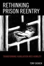 Rethinking Prison Reentry - Transforming Humiliation into Humility ebook by Tony Gaskew