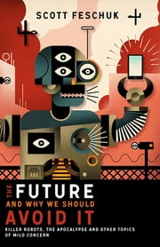 The Future and Why We Should Avoid It - Killer Robots, the Apocalypse and Other Topics of Mild Concern ebook by Scott Feschuk