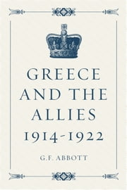 Greece and the Allies 1914-1922 ebook by G.F. Abbott
