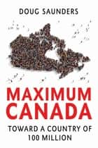 Maximum Canada - Toward a Country of 100 Million ebook by Doug Saunders