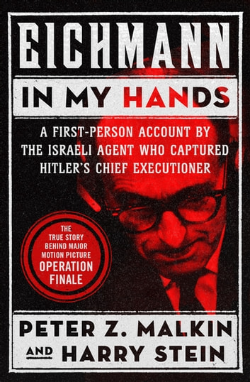 Eichmann in My Hands - A First-Person Account by the Israeli Agent Who Captured Hitler's Chief Executioner ebook by Peter Z. Malkin,Harry Stein