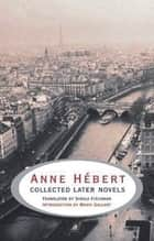 Collected Later Novels ebook by Anne Hébert