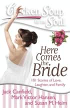 Chicken Soup for the Soul: Here Comes the Bride ebook by Jack Canfield,Mark Victor Hansen,Susan M. Heim