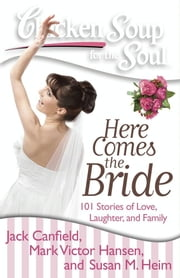 Chicken Soup for the Soul: Here Comes the Bride - 101 Stories of Love, Laughter, and Family ebook by Jack Canfield,Mark Victor Hansen,Susan M. Heim