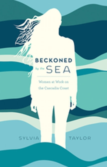 Beckoned by the Sea - Women at Work on the Cascadia Coast ebook by Sylvia Taylor