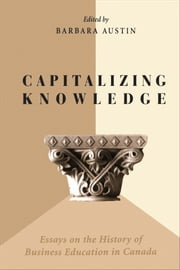 Capitalizing Knowledge - Essays on the History of Business Education in Canada ebook by Barbara Austin