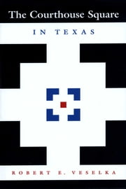 The Courthouse Square in Texas ebook by Robert E. Veselka,Kenneth E.  Foote