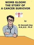 Womb Gloom! A Story Of A Cancer Survivor ebook by Kenneth Kee