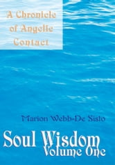 Soul Wisdom. Volume One - A Chronicle of Angelic Contact ebook by Marion Webb-De Sisto