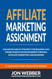 Affiliate Marketing Assignment: Home Based Business: Follow Me And My Strategy For Building A Six Figure Passive Income Business (Passive Income Internet Business) ebook by Jon Webber