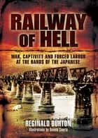 Railway of Hell - War, Captivity and Forced Labour at the Arms of the Japanese ebook by Reginald Burton, Ronald Searle