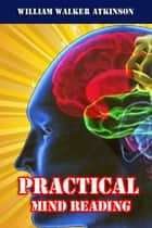 PRACTICAL MIND READING - A Course of Lessons on Thought-Transference, Telepathy, Mental Currents, Mental Rapport, &c., ebook by William Walker Atkinson