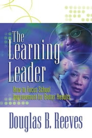 The Learning Leader: How to Focus School Improvement for Better Results ebook by Reeves, Douglas B.