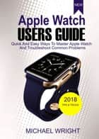 Apple Watch Users Guide - Quick And Easy Ways To Master Apple Watch And Troubleshoot Common Problems ebook by Michael Wright