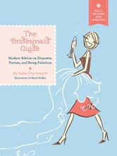 The Bridesmaid Guide - Modern Advice on Etiquette, Parties, and Being Fabulous ebook by Kate Chynoweth