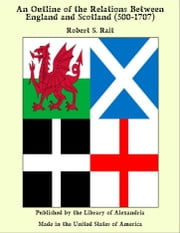 An Outline of the Relations Between England and Scotland (500-1707) ebook by Robert S. Rait