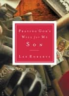 Praying God's Will for My Son eBook by Lee Roberts