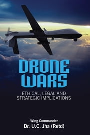 Drone Wars: Ethical, Legal and Strategic Implications - Ethical, Legal and Strategic Implications ebook by Wing Commander U C Jha