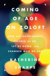 Coming of Age on Zoloft - How Antidepressants Cheered Us Up, Let Us Down, and Changed Who We Are ebook by Katherine Sharpe