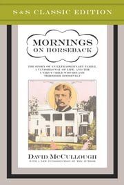 Mornings on Horseback - The Story of an Extraordinary Faimly, a Vanished Way of Life and the Unique Child Who Became Theodore Roosevelt ebook by David McCullough
