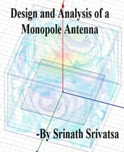 Design and Analysis of a Monopole Antenna - Step-by-step Guide ebook by Srinath Srivatsa