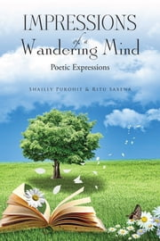 Impressions of a Wandering Mind - Poetic Expressions ebook by Shailly Purohit and Ritu Saxena