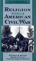 Religion and the American Civil War ebook by Randall M. Miller, Harry S. Stout, Charles Reagan Wilson