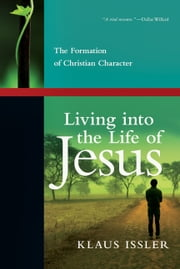 Living into the Life of Jesus - The Formation of Christian Character ebook by Klaus Issler,Calvin Miller