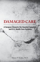 Damaged Care - A Surgeon Dissects the Vaunted Canadian and U.S. Health Care Systems ebook by Henry P. Krahn, B.Sc(Med). M.D.,FRCS(C)