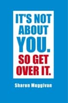 It's not about you. So Get over it. ebook by Sharon Muggivan