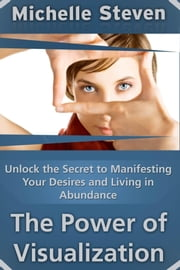 Unlock the Secret to Manifesting Your Desires and Living in Abundance - The Power of Visualization ebook by Michelle  Steven