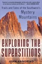 Exploring the Superstitions - Trails and Tales of the Southwest's Mystery Mountains ebook by John Annerino