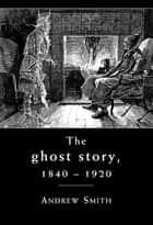 The ghost story 1840 -1920 - A cultural history ebook by Andrew Smith