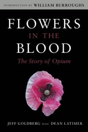Flowers in the Blood - The Story of Opium ebook by Jeff Goldberg,Dean Latimer,William Burroughs