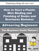 How to Start a Plastic Wire Binding and Finishing of Books and Brochures, Business (Beginners Guide) ebook by Jamar Counts