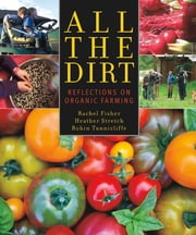 All the Dirt - Reflections on Organic Farming ebook by Rachel Fisher,Heather Stretch,Robin Tunnicliffe