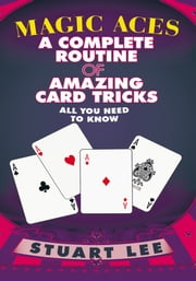 MAGIC ACES - A COMPLETE ROUTINE OF AMAZING CARD TRICKS ebook by STUART LEE