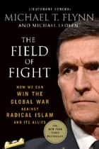 The Field of Fight - How We Can Win the Global War Against Radical Islam and Its Allies ebook by Michael Ledeen, Lieutenant General (Ret.) Michael T. Flynn