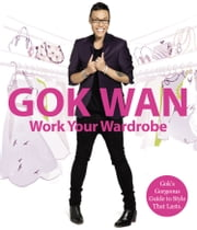 Work Your Wardrobe: Gok's Gorgeous Guide to Style that Lasts ebook by Gok Wan