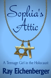 Sophia's Attic - A Teenage Girl in the Holocaust ebook by Ray Eichenberger